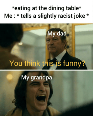 Dining: *eating at the dining table*  Me tells a slightly racist joke*  My dad  You think this is funny?  My grandpa