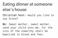 Bloods, Memes, and 🤖: Eating dinner at someone  else's house  Christian host would you like to  say Grace?  Me: Sweet mother  sweet mother  send your child unto me, for the  sins of the unworthy shall be  baptized in blood and fear. I'm so tempted to do this at Christmas dinner. >:)  - La Volpe Rossa