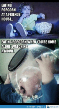 Popcorn: EATING  POPCORN  AT A FRIENDS  HOUSE  EATING POPCORN WHEN YOURE HOME  ALONE, WATCHING  A MOVIE  Posted By: Bridget J memez.com