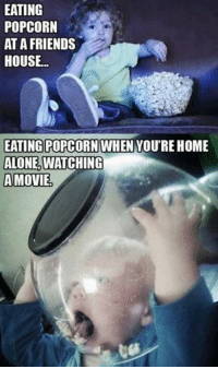 (JK): EATING  POPCORN  AT A FRIENDS  HOUSE...  EATING POPCORN WHEN YOU'RE HOME  ALONE,  WATCHING  A MOVIE (JK)
