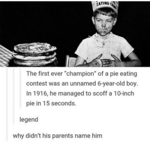 "Parents, Old, and Boy: EATING R  The first ever ""champion"" of a pie eating  contest was an unnamed 6-year-old boy.  In 1916, he managed to scoff a 10-inch  pie in 15 seconds.  legend  why didn't his parents name him The Mysterious Champion"