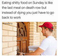 Dank, Food, and Work: Eating shitty food on Sunday is like  the last meal on death row but  instead of dying you just have to go  back to work  drgrayfang