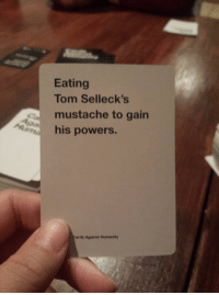 nearly choked on a potato chip bc of this card: Eating  Tom Selleck's  mustache to gain  his powers.  ards Against Humanity nearly choked on a potato chip bc of this card