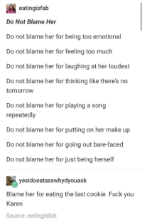 I love this post: eatingisfab  Do Not Blame Her  Do not blame her for being too emotional  Do not blame her for feeling too much  Do not blame her for laughing at her loudest  Do not blame her for thinking like there's no  tomorrow  Do not blame her for playing a song  repeatedlyy  Do not blame her for putting on her make up  Do not blame her for going out bare-faced  Do not blame her for just being herself  yesidoeatasswhydyouask  Blame her for eating the last cookie. Fuck you  Karen  Source: eatingisfab I love this post