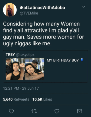 Shoutout to all gay men for giving us ugly niggas more chances: EatLatinasWithAdobo  @TVEMike  Considering how many Women  find y'all attractive I'm glad y'all  gay man. Saves more women for  ugly niggas like me.  TREY atokyolipz  MY BIRTHDAY BOY  12:21 PM 29 Jun 17  5,640 Retweets 10.6K Likes Shoutout to all gay men for giving us ugly niggas more chances