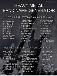 Crazy, Empire, and Fire: EATLIVER.COM  HEAVY METAL  BAND NAME GENERATOR  (USE THE FIRST LETTER OF YOUR FIRST NAME)  AFRANCID  B=INSANE  C=BLACK  D-IRON  E HOLY  F-RABID  G=BLOODY  H=SATAN'S  I=BASTARD  J= FORSAKEN  K=HELL'S  L=FORBIDDEN  M DARK  N=FRANTIC  O=DEVIL'S  P=EVIL  Q=INNER  R=BLEEDING  S=GUILTY  T=WITCH'S  U=HEAVY  V= ILLEGAL  W=FALLEN  X=SINISTER  Y-CRAZY  Z=TROUBLED  (USE THE FIRST LETTER OF YOUR LAST NAME)  A=EMPIRE  B=FURY  C=RAGE  D=ZOMBIES  E-SIN  F-WARRIORS  G=ANGELS  H DEATH  FANARCHY  J=HENCHMEN  K=KILL  L VENGEANCE  M-TENDENCIES  N MAGIC  OESOLDIER  P=GODS  Q=GOBLIN  R=SPAWN  S=TEMPLE  T-REALM  U=HATE  V=SLAVES  W=THORN  X=ABYSS  Y=FIRE  Z=SECRETS