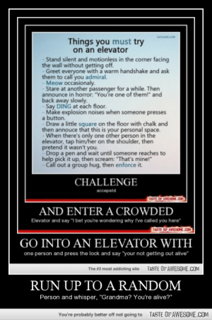 "Run Up To A Random http://omg-humor.tumblr.com: EATLIVER.COM  Things you must try  on an elevator  Stand silent and motionless in the corner facing  the wall without getting off.  Greet everyone with a warm handshake and ask  them to call you admiral.  - Meow occasionaly.  - Stare at another passenger for a while. Then  announce in horror: ""You're one of them!"" and  back away slowly.  - Say DING at each floor.  - Make explosion noises when someone presses  a button.  Draw a little square on the floor with chalk and  then annouce that this is your personal space.  When there's only one other person in the  elevator, tap him/her on the shoulder, then  pretend it wasn't you.  Drop a pen and wait until someone reaches to  help pick it up, then scream: ""That's mine!""  Call out a group hug, then enforce it.  CHALLENGE  accepetd  TASTE OF AWESOME.COM  AND ENTER A CROWDED  Elevator and say ""I bet you're wondering why I've called you here""  TASTE OF AWESOME.COM  GO INTO AN ELEVATOR WITH  one person and press the lock and say ""your not getting out alive""  TASTE OF AWESOME.COM  The #2 most addicting site  RUN UP TO A RANDOM  Person and whisper, ""Grandma? You're alive?""  TASTE OFAWESOME.COM  You're probably better off not going to Run Up To A Random http://omg-humor.tumblr.com"
