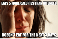Com, For, and More: EATS 5 MORE CALORIES THAN  INTENDED  DOESNT EAT FOR THE NEXT8DAYS  memecrunch.com