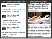 """Anushka Sharma: Eats animals throughout the year.  But during Hindu festivals....  My heart breaks watching  Anushka Sharma  animals so scared during  @Anushka Sharma  Diwali: Anushka Sharma  Jus had peshawari style mindblowing  Oct 27, 2016, 06:10 IST  mutton pulao  Yumm mm  Anushka Sharma  @Anushka Sharma  I am waiting for my lunch....  Fish :o) I have only been  hogging the whole day  Anushka Sharma's a true-blue philotheria  Anushka Sharma  O  She loves animals and birds and detests any  @AnushkaSharma  kind of cruelty meted out to them. She's part  of a campaign this Diwali, which is extremely  just tasted the yummiest fish on this  close to her heart. In this interview, Anushka  talks about that campaign, the idea behind it  planet i mean the  and urges everyone to have a Pawsitive  yummiest  noise-free Diwali"""". Excerpts...  www.guru prasad net"""