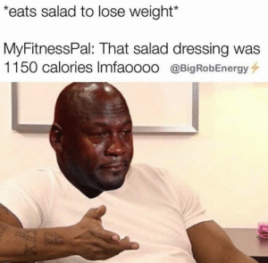 Energy, Big, and Lose: eats salad to lose weight*  MyFitnessPal: That salad dressing was  1150 calories Imfaoooo @Big Rob Energy Great 👍 🙄