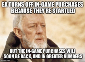 Advice, Soon..., and Tumblr: EATURNSOFFIN-GAME PURCHASES  BECAUSE THEYRE STARTLED  BUT THE IN-GAME PURCHASES WIL  SOON BE BACK, AND IN GREATER NUMBERS  imgflip.com advice-animal:  After seeing EA's announcement about Battlefront II.