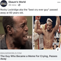 "ebaumsworld: Ebaum's World  29 mins S  eBaum's  WERLD  Rocky Lockridge aka the ""best cry ever guy"" passed  away at 60 years old.  EBAUMSWORLD.COM  The Guy Who Became a Meme For Crying, Passes  Away"