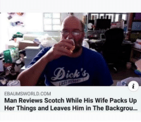 ebaumsworld: EBAUMSWORLD.COM  Man Reviews Scotch While His Wife Packs Up  Her Things and Leaves Him in The Backgrou