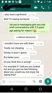 Cheating, eBay, and Girls: ebay  7:48  online  I also have a girlfriend 7:37 PM  Well l'm seeing someone 7:37 P.M  Yet you're messaging girls you had  brief conversations with 2-3 years  ago asking for videos?  7:40 P.M.  6 UNREAD MESSAGES  I wouldn't have sex with them  Totally not cheating 7:41 PM.  Similar to porn I guess 742 P.M  But better porn.. 7:42 PM  Do you think this is wrong? 7:43 PM  7:41 PM  For example if I told you you looked  hot and you got me hard thinking  about you, would you not enjoy me  saying that?  7:44 P.M  Type a messageOO Totally not cheating...