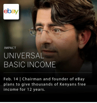 eBay, Memes, and Scholar: ebay  IMPACT  UNIVERSAL  BASIC INCOME  Feb. 14 l Chairman and founder of eBay  plans to give thousands of Kenyans free  income for 12 years. Pierre Omidyar, the billionaire co-founder of eBay, has announced that he will donate $500,000 to fund a project in Kenya that will give thousands of people a guaranteed regular income, with no strings attached. _ The money will be used to make cash transfers to more than 26,000 people in 200 villages in Kenya, with about 6,000 of those people receiving a long-term basic income for 12 years. _ The non-profit has received praise from international development organizations and practitioners as an effective and data-backed way of reducing poverty. Despite potential criticism, several studies have shown that, when the poor receive cash directly, they overwhelmingly spend it on things that improve their incomes, security, health, and psychological well-being, as opposed to spending it on vices such as alcohol or tobacco. The program is often hailed as one of the most ambitious experiments in the concept of Universal Basic Income, or UBI. The concept has been gaining traction in recent years as a way to equitably increase quality of life in a world where labor markets are being increasingly disrupted by the inevitable forces of increased global trade and automation. _ Many scholars see the effects of unfettered trade and rising global inequality as incompatible with long-term social cohesion and basic democratic functioning, without some measure to offset lost labor and ensure basic human welfare. While notions of wealth redistribution are often derided by modern conservatives as inconsistent with market capitalism, the concept of UBI was actually supported by renowned conservative economist Milton Friedman as en effective measure to end the welfare trap and ensure the efficiency of free markets.