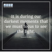 So true...: EBBN  bbncommunity.com  It is during our  darkest moments that  we must focus to see  the light,  Gautama Buddha So true...
