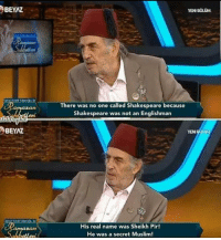 Memes, Muslim, and Shakespeare: eBEYAZ  YENBOUOM  There was no one called Shakespeare because  Shakespeare was not an Englishman  YEN  His real name was Sheikh Pir!  He was a secret Muslim! To stupidity and beyond.