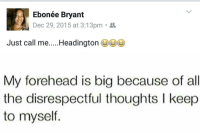 Memes, 🤖, and Dec: Ebonée Bryant  Dec 29, 2015 at 3:13pm 2L  Just call me  Headington  My forehead is big because of all  the disrespectful thoughts l keep  to myself.
