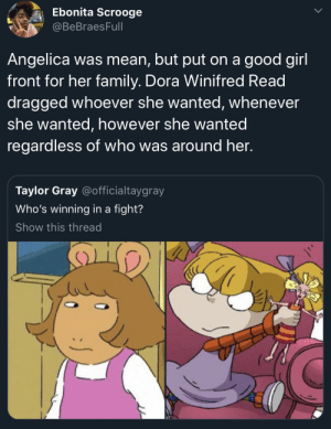 flawlessglamazon:  ghey-menace:   sodomymcscurvylegs:   c-bassmeow:  ok? but who is winning in a FIGHT this isn't about personality. Who is gonna WIN in fisty cuffs ?  Angelica can't fucking fight. The only girl she's ever scalped was Cynthia, and that's cause she's inanimate.   Angelica just acts hard cause she's around literal babies all the time who can't challenge her, that's why she got her life snatched when Susie came around. DW on the other hand is about that life, she's the youngest and smallest and still nobody fucks with her.    : Ebonita Scrooge  BeBraesFull  Angelica was mean, but put on a good girl  front for her family. Dora Winifred Read  dragged whoever she wanted, whenever  she wanted, however she wanted  regardless of who was around her.  Taylor Gray @officialtaygray  Who's winning in a fight?  Show this thread flawlessglamazon:  ghey-menace:   sodomymcscurvylegs:   c-bassmeow:  ok? but who is winning in a FIGHT this isn't about personality. Who is gonna WIN in fisty cuffs ?  Angelica can't fucking fight. The only girl she's ever scalped was Cynthia, and that's cause she's inanimate.   Angelica just acts hard cause she's around literal babies all the time who can't challenge her, that's why she got her life snatched when Susie came around. DW on the other hand is about that life, she's the youngest and smallest and still nobody fucks with her.