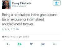 "Anime, Ass, and Bad: Ebony Elizabeth  @Ebonyteach  Being a nerd raised in the ghetto can't  be an excuse for internalized  antiblackness forever.  8/18/16, 7:05 PM  187 RETWEETS 211 LIKES <p><a href=""http://lastsonlost.tumblr.com/post/154102881692/daisyology-lepetitenoirmarkie"" class=""tumblr_blog"">lastsonlost</a>:</p><blockquote> <p><a href=""http://daisyology.tumblr.com/post/149414000741/lepetitenoirmarkie-thereasonforthewordbitch"" class=""tumblr_blog"">daisyology</a>:</p>  <blockquote> <p><a href=""http://lepetitenoirmarkie.tumblr.com/post/149405520432/thereasonforthewordbitch-sourcedumal-say-that"" class=""tumblr_blog"">lepetitenoirmarkie</a>:</p> <blockquote> <p><a href=""http://thereasonforthewordbitch.tumblr.com/post/149399238940/sourcedumal-say-that-again-yall-better"" class=""tumblr_blog"">thereasonforthewordbitch</a>:</p> <blockquote> <p><a class=""tumblr_blog"" href=""http://sourcedumal.tumblr.com/post/149342415911"">sourcedumal</a>:</p> <blockquote> <p>Say that again!!!!</p>  <p>Y'all better stop with this 'I'm not like these OTHER Black kids' bullshit out here. </p> </blockquote>  <p>yes cuz niggas tired of hearing bout how the hood niggas bullied you in high school and the black girls aint like you cuz you like anime</p> </blockquote> <p>True, but at the SAME TIME we can't deny that there is and was PLENTY of niggas calling these same kids ""oreos"" and roasting them for  ""trying to act or talking white"". That doesn't help the internalized racism being shunned and being constantly picked at to validate blackness. </p> </blockquote> <p>yea i don't understand why yall want these same black kids yall bully for this behavior to be so willing and happy about it. yall tired of hearing about black nerds being bullied but then stand to the side and watch it happen all the time. yall tired of hearing it well i guess they tired of LIVING it. and maybe that fake comradiere they have with other non black people is the only comfort they have.</p> <p>yall want all the solidarity in the black community but then at the same time yall step on black people who don't conform. yall want everyone to do all black only, but then turn around and ignore black people. fuck all yall. </p> <p>yall make someone hate themselves for not being black enough, and then turn around and shame them for feeling that way. yall look down on black nerds because they rather read a comic than zane, because they stan for an asain entertainer and not a black one, because they might be into some alternative culture that isn't rooted in black culture–and then turn around and say ""yea just because we shit on yall for not acting black but that doesn't mean yall not black."" like shut the fuck up. </p> <p>why dont we stop trying to police how black people should fit into black culture then? why dont we just allow black people to like rap OR j-pop and not demand that they must choose a side. how about we dont ostracize the black nerds who wanna talk more about pop culture and social issues. how about we accept black nerds/geeks/otakus as they are and maybe they wont be trying so hard to distance themselves from the black community.</p> </blockquote>  <p>FUCKING YES. </p> <p>Thank you so much @daisyology .</p> <blockquote> <p>    Y'all   act like this was some lunch money and swirlies in the bathroom bullshit. No we were black kids dealing with gun-toting, gang affiliated, drug dealing previously arrested BLACK bullies. From home to class and back there was never one second of peace just one brutal ass whoopin after another.   </p> <p>Every step of my high school life niggas were literally try to kill my ass for not being the right kind of black. I spent more time leaving the ER then i did  leaving    class. Every other day I was crawling my bloody ass out of the damn Street after getting knocked the fuck out. Where was this unity when I was pushed down whole flights of steps, beat with a fucking stick, and hand textbooks thrown at me?</p> <p>where were you people when I had to hide in the boys bathroom until everybody left the school?  Where were all of you the many times I was so desperate to just end it already because I was sick and tired of being physically beaten?  Where were you when the ""bullying"" got so bad (as if it wasn't bad enough already) I decided to take a gun to school?  </p> <p>I didn't just have a few bad days, I had 4 fucked up years and it's a miracle that I got through any of it at all, no thanks to     you people. Please tell me when you had my back? I don't remember anybody talking me out of a window or convincing me to take a gun back home.  When i was being   ""bullying"" the only black person that had my back was me, thank you very much.</p> <p>Nobody said shit. Nobody did shit</p> </blockquote> </blockquote>"