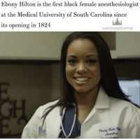 """Memes, Ebony, and Hilton: Ebony Hilton is the first black female anesthesiologist  at the Medical University of South Carolina since  its opening in 1824  THEY OUNGEMPIRE repost @theyoungempire_ MEET EBONY Hilton, the first black female anesthesiologist at the Medical University of South Carolina since its opening in 1824. . Ebony graduated from College as a triple major who studied biochemistry, molecular biology and inorganic chemistry in 2004. . She graduated from medical school in 2008, completed a four-year residency, and then finished a one-year critical care fellowship. . In 2013, she was hired as the first black female anesthesiologist at MUSC and chose to specialize in anesthesia because """"you can be useful in every part of the hospital"""". Blacktivist blackpower proudtobeblack blackbusiness blackunity blackis melanin icantbreath neverforget sayhername blackhistorymonth hotnews black africanamerican blacklivesmatter blackpride blackandproud dreamchasers blackgirls blackwomen blackman westandtogether altonsterling philandocastile"""