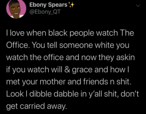 I just dibble dabble: Ebony Spears  @Ebony_QT  I love when black people watch The  Office. You tell someone white you  watch the office and now they askin  if you  grace and how|  watch will &  met your mother and friends n shit.  Look I dibble dabble in y'all shit, don't  get carried away. I just dibble dabble