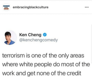 Dank, Ken, and Memes: ebracingblackculture  Ken Cheng  @kenchengcomedy  terrorism is one of the only areas  where white people do most of the  work and get none of the credit Credit where its due by Kwibuka MORE MEMES