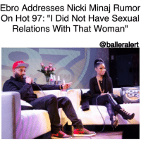 "Ebro Addresses Nicki Minaj Rumor On Hot 97: ""I Did Not Have Sexual Relations With That Woman"" -blogged by @BenitaShae ⠀⠀⠀⠀⠀⠀⠀⠀⠀ ⠀⠀⠀⠀⠀⠀⠀⠀⠀ Since RemyMa dropped her NickiMinaj diss track "" ShETHER"" everyone is wondering what's fiction and what's fact. Remy Ma insinuated that Hot97 radio personality EbroDarden once hooked up with Nicki and Ebro has finally set the record straight. ⠀⠀⠀⠀⠀⠀⠀⠀⠀ ⠀⠀⠀⠀⠀⠀⠀⠀⠀ On Sunday morning, Ebro took to Twitter to address Remy's line and claimed she was lying about him sleeping with Nicki. And on Monday morning, Ebro told his side, in detail, on-air during his Hot 97 radio show ""Ebro in the Morning"" with Peter Rosenberg. ⠀⠀⠀⠀⠀⠀⠀⠀⠀ ⠀⠀⠀⠀⠀⠀⠀⠀⠀ Rosenberg cut to the chase and asked if the allegations were true or false. ""I did not have sexual relations with that woman in any way, shape, or for."" Ebro said. ⠀⠀⠀⠀⠀⠀⠀⠀⠀ ⠀⠀⠀⠀⠀⠀⠀⠀⠀ Ebro explained his friendship with Nicki. He said he met her years ago through DJKaySlay and they kicked it ""several times"" over the years but they have never been intimate. ⠀⠀⠀⠀⠀⠀⠀⠀⠀ ⠀⠀⠀⠀⠀⠀⠀⠀⠀ ""I've never been alone with Nicki Minaj,"" Ebro said. ""Ever. At a bar or with her friends or management. It was always work."" ⠀⠀⠀⠀⠀⠀⠀⠀⠀ ⠀⠀⠀⠀⠀⠀⠀⠀⠀ Ebro also explained why he chose to respond to Remy via Twitter. ""I knew that it would make Nicki feel better,"" he said. ""I knew that it would make me feel better. It would make it look like I'm not super juiced because my name was thrown in with the Nicki Minaj thing. But I was super juiced."" ⠀⠀⠀⠀⠀⠀⠀⠀⠀ ⠀⠀⠀⠀⠀⠀⠀⠀⠀ He was so ""juiced"" that he admitted to texting Papoose to tell him to tell Remy thanks for mentioning him in the song. ""I texted Pap right away,"" he said, ""and was like, 'Yo, give Remy the biggest fist pump for me. I appreciate that.'"" ⠀⠀⠀⠀⠀⠀⠀⠀⠀ ⠀⠀⠀⠀⠀⠀⠀⠀⠀ He finished the interview reiterating that he has never slept with Nicki Minaj. ⠀⠀⠀⠀⠀⠀⠀⠀⠀ ⠀⠀⠀⠀⠀⠀⠀⠀⠀ ""It was a lie,"" he said. ⠀⠀⠀⠀⠀⠀⠀⠀⠀ ⠀⠀⠀⠀⠀⠀⠀⠀⠀ Do you believe Ebro or Remy Ma?: Ebro Addresses Nicki Minaj Rumor  On Hot 97: ""I Did Not Have Sexual  Relations With That Woman""  @balleralert Ebro Addresses Nicki Minaj Rumor On Hot 97: ""I Did Not Have Sexual Relations With That Woman"" -blogged by @BenitaShae ⠀⠀⠀⠀⠀⠀⠀⠀⠀ ⠀⠀⠀⠀⠀⠀⠀⠀⠀ Since RemyMa dropped her NickiMinaj diss track "" ShETHER"" everyone is wondering what's fiction and what's fact. Remy Ma insinuated that Hot97 radio personality EbroDarden once hooked up with Nicki and Ebro has finally set the record straight. ⠀⠀⠀⠀⠀⠀⠀⠀⠀ ⠀⠀⠀⠀⠀⠀⠀⠀⠀ On Sunday morning, Ebro took to Twitter to address Remy's line and claimed she was lying about him sleeping with Nicki. And on Monday morning, Ebro told his side, in detail, on-air during his Hot 97 radio show ""Ebro in the Morning"" with Peter Rosenberg. ⠀⠀⠀⠀⠀⠀⠀⠀⠀ ⠀⠀⠀⠀⠀⠀⠀⠀⠀ Rosenberg cut to the chase and asked if the allegations were true or false. ""I did not have sexual relations with that woman in any way, shape, or for."" Ebro said. ⠀⠀⠀⠀⠀⠀⠀⠀⠀ ⠀⠀⠀⠀⠀⠀⠀⠀⠀ Ebro explained his friendship with Nicki. He said he met her years ago through DJKaySlay and they kicked it ""several times"" over the years but they have never been intimate. ⠀⠀⠀⠀⠀⠀⠀⠀⠀ ⠀⠀⠀⠀⠀⠀⠀⠀⠀ ""I've never been alone with Nicki Minaj,"" Ebro said. ""Ever. At a bar or with her friends or management. It was always work."" ⠀⠀⠀⠀⠀⠀⠀⠀⠀ ⠀⠀⠀⠀⠀⠀⠀⠀⠀ Ebro also explained why he chose to respond to Remy via Twitter. ""I knew that it would make Nicki feel better,"" he said. ""I knew that it would make me feel better. It would make it look like I'm not super juiced because my name was thrown in with the Nicki Minaj thing. But I was super juiced."" ⠀⠀⠀⠀⠀⠀⠀⠀⠀ ⠀⠀⠀⠀⠀⠀⠀⠀⠀ He was so ""juiced"" that he admitted to texting Papoose to tell him to tell Remy thanks for mentioning him in the song. ""I texted Pap right away,"" he said, ""and was like, 'Yo, give Remy the biggest fist pump for me. I appreciate that.'"" ⠀⠀⠀⠀⠀⠀⠀⠀⠀ ⠀⠀⠀⠀⠀⠀⠀⠀⠀ He finished the interview reiterating that he has never slept with Nicki Minaj. ⠀⠀⠀⠀⠀⠀⠀⠀⠀ ⠀⠀⠀⠀⠀⠀⠀⠀⠀ ""It was a lie,"" he said. ⠀⠀⠀⠀⠀⠀⠀⠀⠀ ⠀⠀⠀⠀⠀⠀⠀⠀⠀ Do you believe Ebro or Remy Ma?"