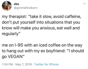 "Honestly it makes sense: ebs  @gimmefirstborn  my therapist: ""take it slow, avoid caffeine,  don't put yourself into situations that you  know will make you anxious, eat well and  regularly'""  me on l-95 with an iced coffee on the way  to hang out with my ex boyfriend: ""I should  go VEGAN""  1:24 PM May 7, 2019 Twitter for iPhone Honestly it makes sense"