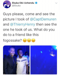 Friends, Memes, and 🤖: Ebuka Obi-Uchendu  @Ebuka  Guys please, come and see the  picture I took of @CaptDemuren  and @ThierryHenry then see the  one he took of us. What do you  do to a friend like this  fogossake? We all have friends like this Tag them⬇️⬇️⬇️ krakstv ebuka henry thierryhenry