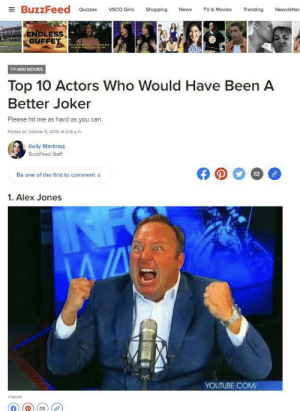 Girls, Joker, and Movies: EBuzzFeed  VSCO Girls  Trending  Quizzes  Shopping  News  TV & Movies  Newsletter  ENDLESS  BUFFET  ess CaTatEirsst mrest and  TV AND MOVIES  Top 10 Actors Who Would Have Been A  Better Joker  Please hit me as hard as you can.  Posted on octoper 5, 2019, at 2:16 p.m.  Kelly Martinez  BuzzFeed Staff  Be one of the first to comment  1. Alex Jones  YOUTUBE.COM  Viacom Yoker movei
