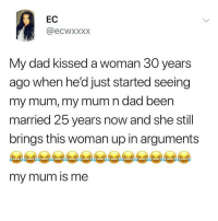 Meeeee!! 🙋🏼♀️😭 Follow @scouse_ma @scouse_ma @scouse_ma @scouse_ma: EC  @ecwxxxx  My dad kissed a woman 30 years  ago when he'd just started seeing  my mum, my mum n dad been  married 25 years now and she still  brings this woman up in arguments  my mum is me Meeeee!! 🙋🏼♀️😭 Follow @scouse_ma @scouse_ma @scouse_ma @scouse_ma