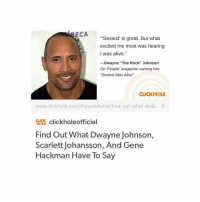"""Dwayne Johnson, Scarlett Johansson, and The Rock: ECA  """"'Sexiest' is great. But what  excited me most was hearing  I was alive.""""  -Dwayne """"The Rock"""" Johnson  On People' magazine naming him  """"Sexiest Man Alive""""  CLICKHOLE  www.click hole.com/theysaidwhat/find-out-what-dwa...  CLICK  clickholeofficial  Find Out What Dwayne Johnson,  Scarlett Johansson, And Gene  Hackman Have To Say omg - textpost textposts tumblr tumblrtextpost tumblrtextposts tumblrtext tumblrpost tumblrfunny funnytumblr funny meme memes0"""