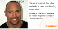 """Alive, Dwayne Johnson, and Scarlett Johansson: ECA  Sexiest' is great. But what  excited me most was hearing  I was alive.""""  -Dwayne """"The Rock"""" Johnson  On 'People' magazine naming him  """"Sexiest Man Alive""""  CLICKHOLE <p><a href=""""http://clickholeofficial.tumblr.com/post/153780549577/find-out-what-dwayne-johnson-scarlett-johansson"""" class=""""tumblr_blog"""" target=""""_blank"""">clickholeofficial</a>:</p> <blockquote><h2><a href=""""http://www.clickhole.com/theysaidwhat/find-out-what-dwayne-johnson-scarlett-johansson-an-5188"""" target=""""_blank"""">Find Out What Dwayne Johnson, Scarlett Johansson, And Gene Hackman Have To Say</a></h2></blockquote>"""