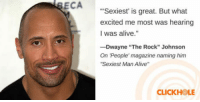 "Alive, Club, and The Rock: ECA  Sexiest is great. But what  excited me most was hearing  I was alive.""  -Dwayne ""The Rock"" Johnson  On People' magazine naming him  ""Sexiest Man Alive""  CLICKHOLE <p><a href=""http://laughoutloud-club.tumblr.com/post/169554949691/the-rock"" class=""tumblr_blog"">laughoutloud-club</a>:</p>  <blockquote><p>The rock</p></blockquote>"