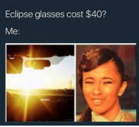 Meme, Memes, and Eclipse: Eclipse glasses cost $40?  Me last eclipse meme before i go blind
