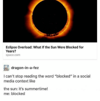 "Bitch, Memes, and Social Media: Eclipse Overload: What If the Sun Were Blocked for  Years?  space.com  dragon-in-a-fez  I can't stop reading the word ""blocked"" in a social  media context like  the sun: it's summertime!  me: blocked sun: is hot me: pls do not sun: u can rot me: BITCH U THOUGHT - Max textpost textposts"