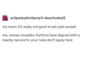 Aligned: eclipsebykimlipmp3-deactivated2  my mom: it's really not good to eat past sunset  me, whose circadian rhythms have aligned with a  nearby raccoon's: your rules don't apply here