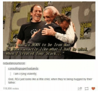 Crying, God, and Iron Man: eco  2cON  This man is BORN to be Iron Man  He looks exactly like what I hadnd  when I created Tony Stark...  notustanoxymoron  I am crying violently  God, RDJ just looks like a little child, when they're being hugged by their  father  118,800 notes Stan Lee touched so many people via /r/wholesomememes http://bit.ly/2RSEy2M