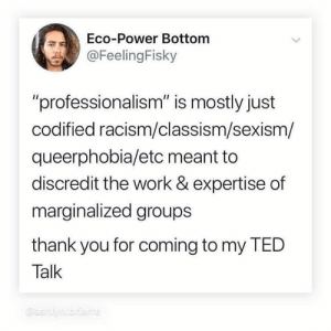 "I dont even...: Eco-Power Bottom  @FeelingFisky  ""professionalism"" is mostly just  codified racism/classism/sexism/  queerphobia/etc meant to  discredit the work & expertise of  marginalzed groups  thank you for coming to my TED  Talk  @ashlynbrterre I dont even..."