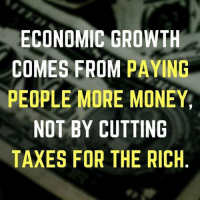 Via Labor 411: ECONOMIC GROWTH  COMES FROM PAYING  PEOPLE MORE MONEY  NOT BY CUTTING  TAXES FOR THE RICH Via Labor 411