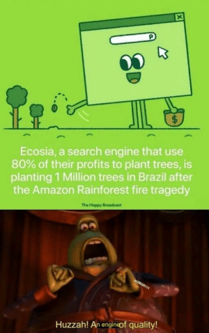 Yes. Good.: $  Ecosia, a search engine that use  80% of their profits to plant trees, is  planting 1 Million trees in Brazil after  the Amazon Rainforest fire tragedy  The Happy Broadcast  JBGR111  Huzzah! An engineof quality!  LA Yes. Good.