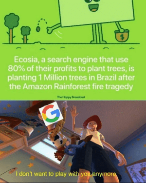 Amazon, Click, and Community: $  Ecosia, a search engine that use  80% of their profits to plant trees, is  planting 1 Million trees in Brazil after  the Amazon Rainforest fire tragedy  The Happy Broadcast  G  I don't want to play with you anymore tikkunolamorgtfo: avital-mi-beit:  tealishfish:  programmerhumour:  Programmers are the greatest browsing community (SO mostly)…We can singlehandedly save the planet.  I use Ecosia and let me tell you, Google has nothing on this search engine.  It's easy to free up your cache and delete cookies. The option is immediately viewable in settings instead of hidden away in the alcoves of who knows where. Unless you favorite a page, it automatically clears it after 7 days, which is awesome if you hate clearing tabs like I do.  They plant trees everywhere.  Ecosia updates you on their progress- not with annoying update notifications, but with a button you can click as you type up your search if you're curious. The tree count is shown just beneath the search bar. It is an app too and only takes up 18.2 MB. That's the equivalent of nine live pictures on your phone.  You can view your own tree count. Mine's 2,475 trees. I have had the app for six months. Do you know how much acreage that is? It's a heckin' ton of acres.  It has a safe search mode that actually works.  It's true!  Boosting because this looks really cool! It doesn't have the wildcard capabilities I need for my job, so I probably can't use it that much, but maybe others can!