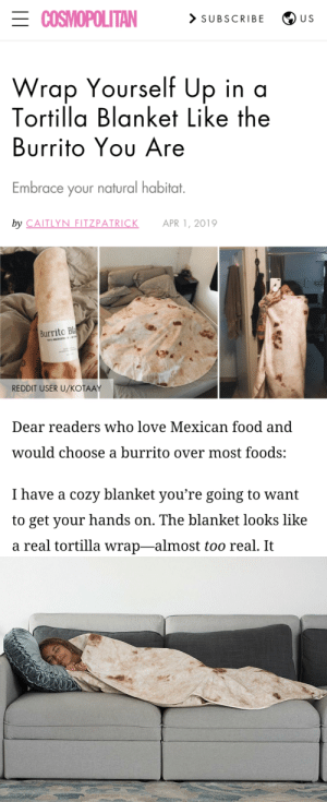 "carollineasdasff:  WHEN I GROW UP I WANT TO BE A BURRITO! 🌯🌯🌯Have you ever just stared at your server in Chipotle while they make your burrito and think to yourself, ""Wouldn't life just be so much better if it was me inside that warm flour tortilla?"". Ok maybe I'm a bit bit crazy but let's be honest, being wrapped up in a tortilla is hands down the coolest thing you can do in 2019. Move over sliced bread, this tortilla has a bigger purpose. Website says its vegan/gluten free too…good enough for me! Check them out HERE : ECOSMOPOLITAN  > SUBSCRIBE  U S  Wrap Yourself Up in a  Tortilla Blanket Like the  Burrito Yου Are  Embrace your natural habitat.  by CAITLYN FITZPATRICK  APR 1, 2019  Burrito Bla  100% MICROFE  REDDIT USER U/KOŤAAY  Dear readers who love Mexican food and  would choose a burrito over most foods:  I have a cozy blanket you're going to want  to get your hands on. The blanket looks like  a real tortilla wrap-almost too real. It carollineasdasff:  WHEN I GROW UP I WANT TO BE A BURRITO! 🌯🌯🌯Have you ever just stared at your server in Chipotle while they make your burrito and think to yourself, ""Wouldn't life just be so much better if it was me inside that warm flour tortilla?"". Ok maybe I'm a bit bit crazy but let's be honest, being wrapped up in a tortilla is hands down the coolest thing you can do in 2019. Move over sliced bread, this tortilla has a bigger purpose. Website says its vegan/gluten free too…good enough for me! Check them out HERE"