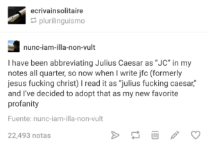 "Fucking, Jesus, and Julius Caesar: ecrivainsolitaire  plurilinguismo  nunc-iam-illa-non-vult  I have been abbreviating Julius Caesar as ""JC"" in my  notes all quarter, so now when I write jfc (formerly  jesus fucking christ) I read it as ""julius fucking caesar,""  and I've decided to adopt that as my new favorite  profanity  Fuente: nunc-iam-illa-non-vult  22,493 notas I dig it"
