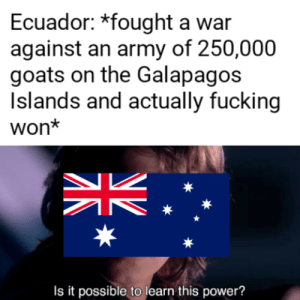 Fucking, Army, and Ecuador: Ecuador: *fought a war  against an army of 250,000  goats on the Galapagos  Islands and actually fucking  won*  Is it possible tolearn this power? One, this is not part of the contest. Two, I watched the RealLifeLore video.