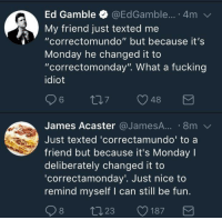 "me_irl: Ed Gamble @EdGamble... 4m  My friend just texted me  ""correctomundo"" but because it's  Monday he changed it to  ""correctomonday"". What a fucking  idiot  James Acaster @JameSA.... 8m  Just texted 'correctamundo' to a  friend but because it's Monday I  deliberately changed it to  correctamonday'. Just nice to  remind myself I can still be fun. me_irl"