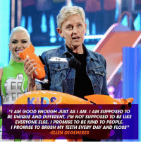 """Such a beautiful speech by Ellen for her KCA win 💛 Did you raise both hands and join her squad? 🙌 KCA SquadGoals IAmGoodEnough: ED  """"I AM GOOD ENOUGH JUST AS I AM. I AM SUPPOSED TO  BE UNIQUE AND DIFFERENT IJM NOT SUPPOSED TO BE LIKE  EVERYONE ELSE I PROMISE TO BE KIND TO PEOPLE.  I PROMISE TO BRUSH MY TEETH EVERY DAY AND FLOSS""""  ELLEN DEGENERES Such a beautiful speech by Ellen for her KCA win 💛 Did you raise both hands and join her squad? 🙌 KCA SquadGoals IAmGoodEnough"""