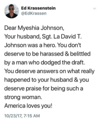 (S): Ed Krassenstein  @EdKrassen  Dear Myeshia Johnson,  Your husband, Sgt. La David T.  Johnson was a hero. You don't  deserve to be harassed & belittled  by a man who dodged the draft.  You deserve answers on what really  happened to your husband & you  deserve praise for being such a  strong woman.  America loves you!  10/23/17, 7:15 AM (S)