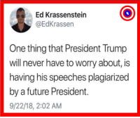 Future, Trump, and Never: Ed Krassenstein  @EdKrassen  One thing that President Trump  will never have to worry about, is  having his speeches plagiarized  by a future President.  9/22/18, 2:02 AM Got that right.